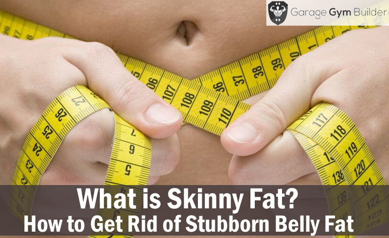 What is Skinny Fat? How to Get Rid of Stubborn Belly Fat 2017
