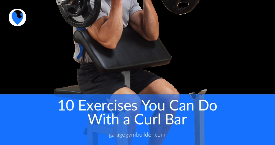 Best Exercises You Can Do With a Curl Bar - Garage Gym